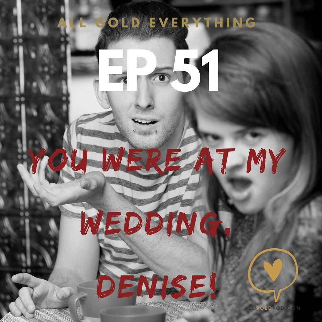 All Gold Everything | Episode 51: You Were At My Wedding, Denise