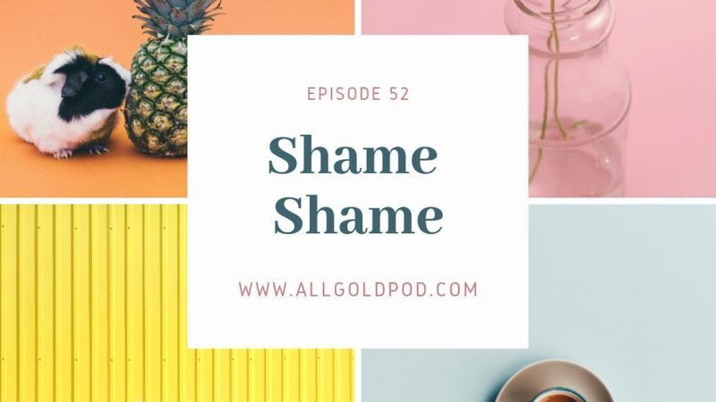 All Gold Everything | Episode 52: Shame Shame
