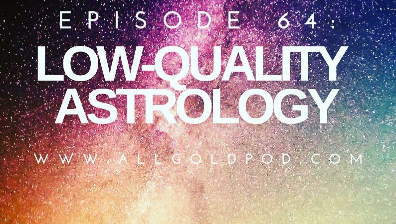 All Gold Everything | Episode 64: Low-Quality Astrology